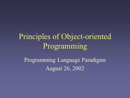 Principles of Object-oriented Programming Programming Language Paradigms August 26, 2002.