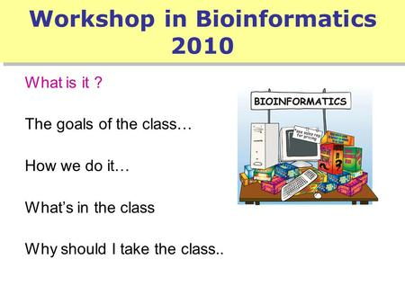 Workshop in Bioinformatics 2010 What is it ? The goals of the class… How we do it… What's in the class Why should I take the class..