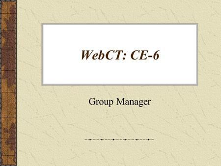 WebCT: CE-6 Group Manager. Working with Groups: In WebCT Ce-6 you can: –create custom groups. –create multiple groups. –create groups with sign-up sheets.