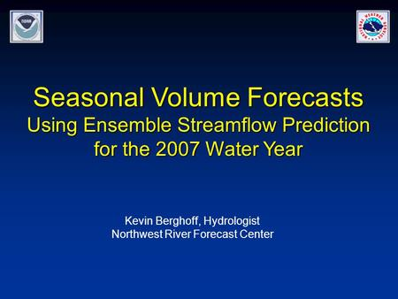 Seasonal Volume Forecasts Using Ensemble Streamflow Prediction for the 2007 Water Year Kevin Berghoff, Hydrologist Northwest River Forecast Center.