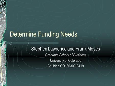 Determine Funding Needs Stephen Lawrence and Frank Moyes Graduate School of Business University of Colorado Boulder, CO 80309-0419.