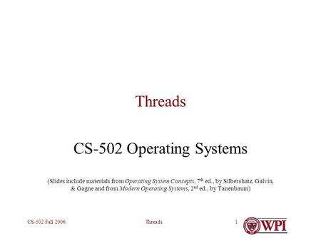 ThreadsCS-502 Fall 20061 Threads CS-502 Operating Systems (Slides include materials from Operating System Concepts, 7 th ed., by Silbershatz, Galvin, &