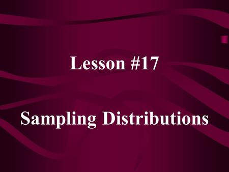 Lesson #17 Sampling Distributions. The mean of a sampling distribution is called the expected value of the statistic. The standard deviation of a sampling.
