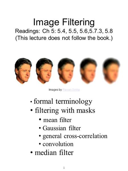 1 Image Filtering Readings: Ch 5: 5.4, 5.5, 5.6,5.7.3, 5.8 (This lecture does not follow the book.) Images by Pawan SinhaPawan Sinha formal terminology.