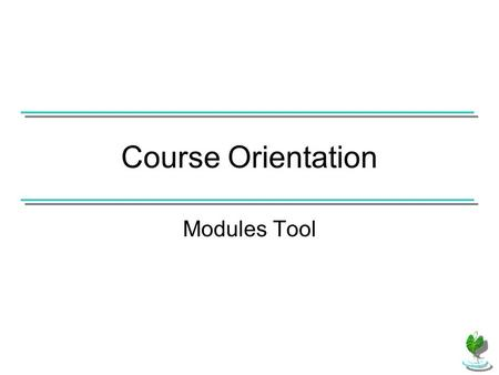 Course Orientation Modules Tool. If the Modules tool has been added to the course, use the Modules link in the Course Menu to access course modules.
