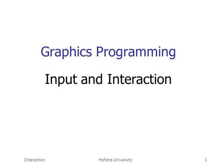 InteractionHofstra University1 Graphics Programming Input and Interaction.