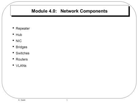 1 K. Salah Module 4.0: Network Components Repeater Hub NIC Bridges Switches Routers VLANs.
