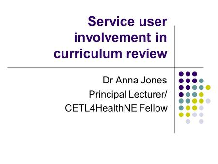 Service user involvement in curriculum review Dr Anna Jones Principal Lecturer/ CETL4HealthNE Fellow.