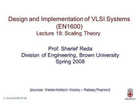 S. Reda EN160 SP'08 Design and Implementation of VLSI Systems (EN1600) Lecture 18: Scaling Theory Prof. Sherief Reda Division of Engineering, Brown University.