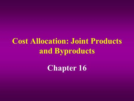 Cost Allocation: Joint Products and Byproducts Chapter 16.