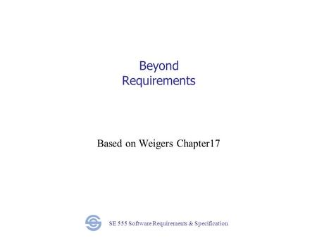 SE 555 Software Requirements & Specification Beyond Requirements Based on Weigers Chapter17.