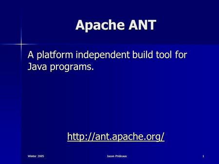 Winter 2005Jason Prideaux1 Apache ANT A platform independent build tool for Java programs.