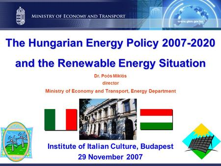 The Hungarian Energy Policy 2007-2020 and the Renewable Energy Situation The Hungarian Energy Policy 2007-2020 and the Renewable Energy Situation Dr. Poós.