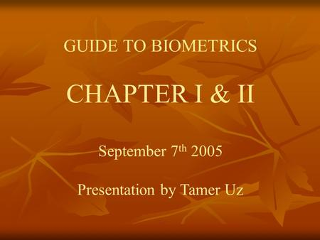 GUIDE TO BIOMETRICS CHAPTER I & II September 7 th 2005 Presentation by Tamer Uz.