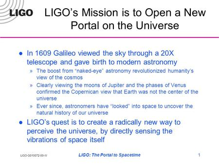 LIGO-G010072-00-W LIGO: The Portal to Spacetime1 LIGO's Mission is to Open a New Portal on the Universe In 1609 Galileo viewed the sky through a 20X telescope.