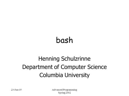 23-Jun-15Advanced Programming Spring 2002 bash Henning Schulzrinne Department of Computer Science Columbia University.
