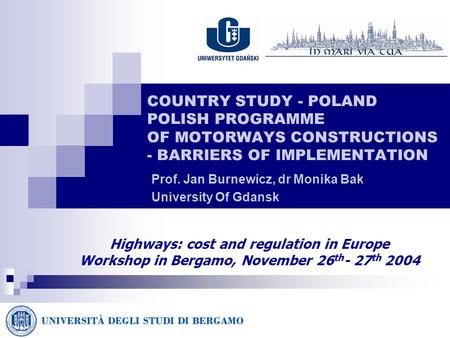 COUNTRY STUDY - POLAND POLISH PROGRAMME OF MOTORWAYS CONSTRUCTIONS - BARRIERS OF IMPLEMENTATION Prof. Jan Burnewicz, dr Monika Bak University Of Gdansk.