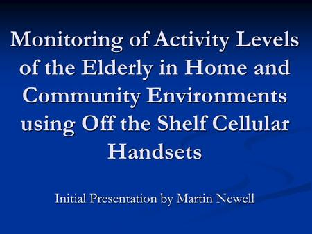 Monitoring of Activity Levels of the Elderly in Home and Community Environments using Off the Shelf Cellular Handsets Initial Presentation by Martin Newell.