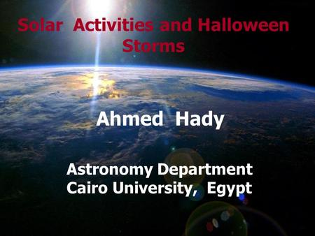Solar Activities and Halloween Storms Ahmed Hady Astronomy Department Cairo University, Egypt.