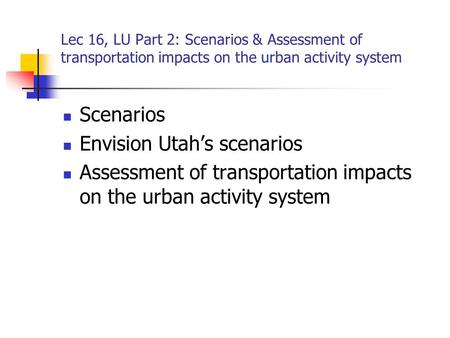 Lec 16, LU Part 2: Scenarios & Assessment of transportation impacts on the urban activity system Scenarios Envision Utah's scenarios Assessment of transportation.