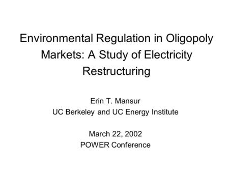 Environmental Regulation in Oligopoly Markets: A Study of Electricity Restructuring Erin T. Mansur UC Berkeley and UC Energy Institute March 22, 2002 POWER.