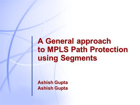 A General approach to MPLS Path Protection using Segments Ashish Gupta Ashish Gupta.