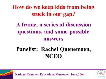 National Center on Educational Outcomes June, 2004 How do we keep kids from being stuck in our gap? A frame, a series of discussion questions, and some.
