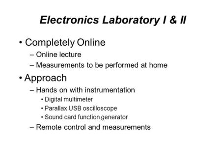 Electronics Laboratory I & II Completely Online – Online lecture – Measurements to be performed at home Approach – Hands on with instrumentation Digital.