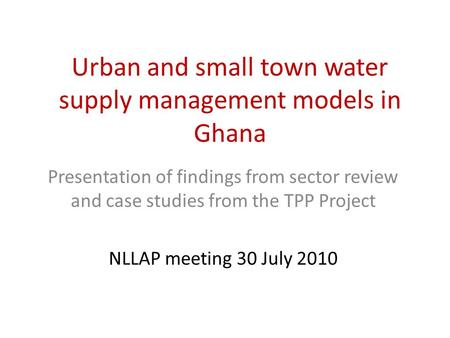 Urban and small town water supply management models in Ghana Presentation of findings from sector review and case studies from the TPP Project NLLAP meeting.