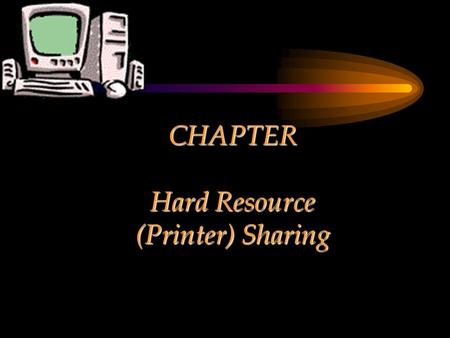 CHAPTER Hard Resource (Printer) Sharing. Chapter Objectives Explain the concept of sharing a hard resource Present the step-by-step process of placing.