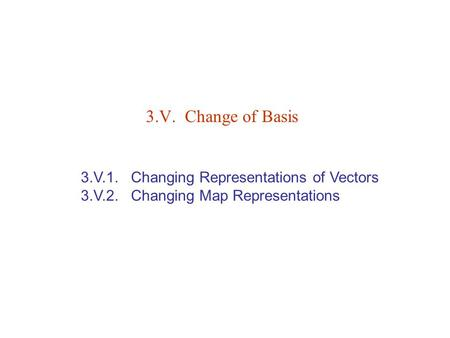 3.V.1. Changing Representations of Vectors 3.V.2. Changing Map Representations 3.V. Change of Basis.