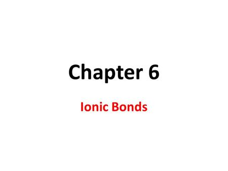 Chapter 6 Ionic Bonds.