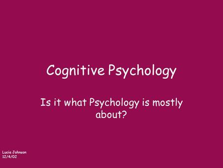 Cognitive Psychology Is it what Psychology is mostly about? Lucie Johnson 12/4/02.