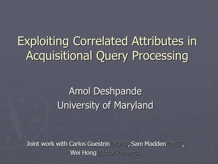 Exploiting Correlated Attributes in Acquisitional Query Processing Amol Deshpande University of Maryland Joint work with Carlos Sam
