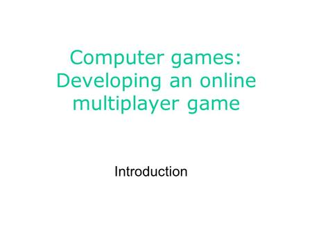 Computer games: Developing an online multiplayer game Introduction.
