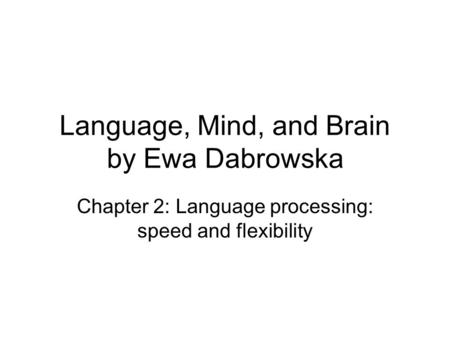 Language, Mind, and Brain by Ewa Dabrowska Chapter 2: Language processing: speed and flexibility.