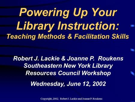 Copyright, 2002. Robert J. Lackie and Joanne P. Roukens Powering Up Your Library Instruction: Teaching Methods & Facilitation Skills Robert J. Lackie.