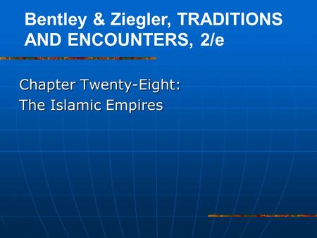 Chapter Twenty-Eight: The Islamic Empires Bentley & Ziegler, TRADITIONS AND ENCOUNTERS, 2/e.