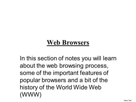 James Tam Web Browsers In this section of notes you will learn about the web browsing process, some of the important features of popular browsers and a.