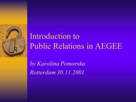 Introduction to Public Relations in AEGEE by Karolina Pomorska Rotterdam 30.11.2001.