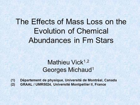 The Effects of Mass Loss on the Evolution of Chemical Abundances in Fm Stars Mathieu Vick 1,2 Georges Michaud 1 (1)Département de physique, Université.