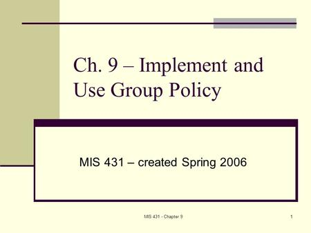 MIS 431 - Chapter 91 Ch. 9 – Implement and Use Group Policy MIS 431 – created Spring 2006.
