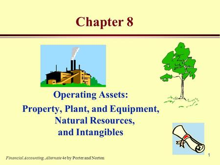 1 Chapter 8 Operating Assets: Property, Plant, and Equipment, Natural Resources, and Intangibles Financial Accounting, Alternate 4e by Porter and Norton.