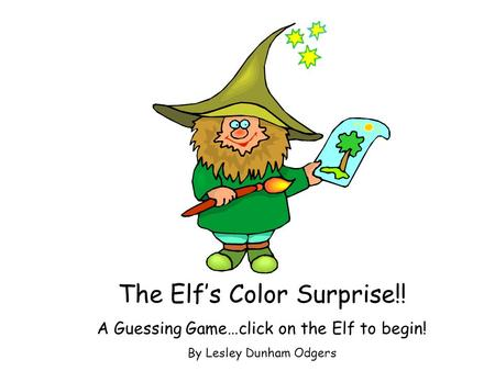 The Elf's Color Surprise!! A Guessing Game…click on the Elf to begin! By Lesley Dunham Odgers.