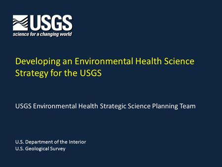 Developing an Environmental Health Science Strategy for the USGS U.S. Department of the Interior U.S. Geological Survey USGS Environmental Health Strategic.