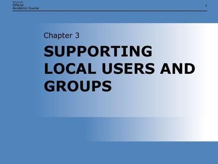 11 SUPPORTING LOCAL USERS AND GROUPS Chapter 3. Chapter 3: Supporting Local Users and Groups2 SUPPORTING LOCAL USERS AND GROUPS  Explain the difference.