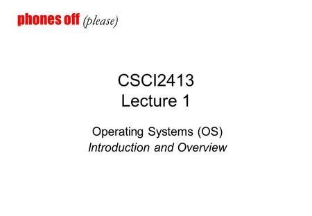 CSCI2413 Lecture 1 Operating Systems (OS) Introduction and Overview phones off (please)