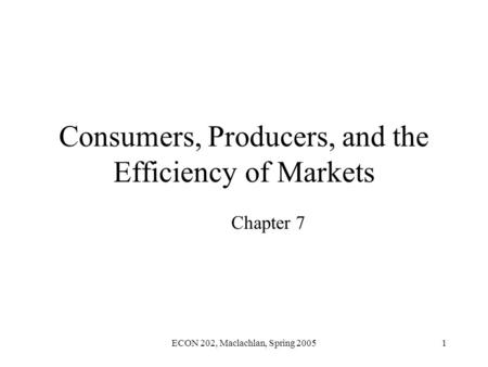 ECON 202, Maclachlan, Spring 20051 Consumers, Producers, and the Efficiency of Markets Chapter 7.