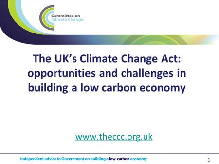 1 The UK's Climate Change Act: opportunities and challenges in building a low carbon economy www.theccc.org.uk.