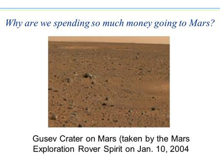 Why are we spending so much money going to Mars? Gusev Crater on Mars (taken by the Mars Exploration Rover Spirit on Jan. 10, 2004.